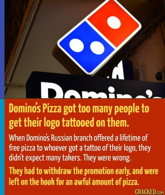 Domino's Pizza got too many people to get their logo tattooed on them. When Domino's Russian branch offered a lifetime of free pizza to whoever got a tattoo of their logo, they didn't expect many takers. They were wrong. They had to withdraw the promotion early, and were