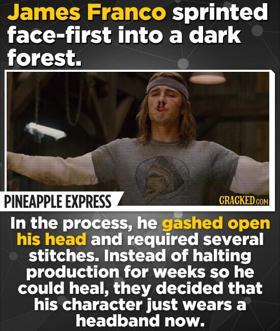 James Franco sprinted face-first into a dark forest. PINEAPPLE EXPRESS In the process, he gashed open his head and required several stitches. Instead of halting production for weeks so he could heal, they decided that his character just wears a headband now.