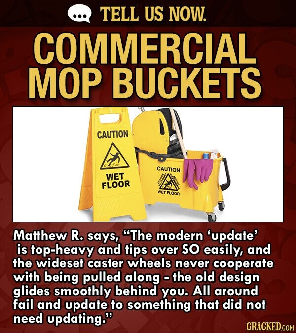 TELL US NOW. COMMERCIAL MOP BUCKETS CAUTION CAUTION WET FLOOR WET FLOOR Matthew R. says, The modern 'update' is top-heavy and tips over SO easily, and the wideset caster wheels never cooperate with being pulled along - the old design glides smoothly behind you. All around fail and update to something