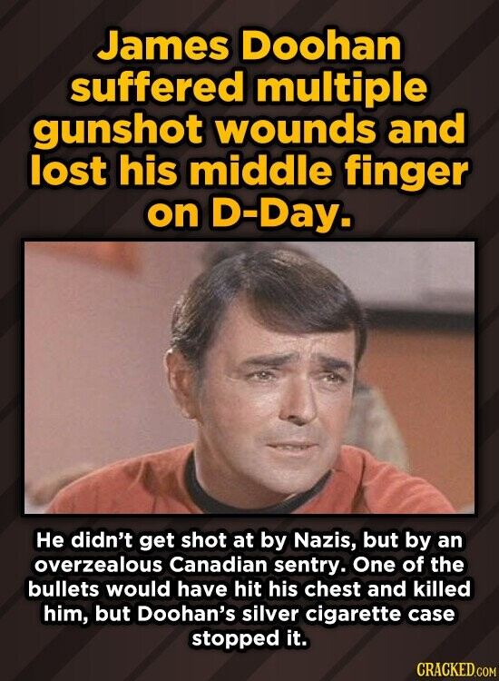 James Doohan suffered multiple gunshot wounds and lost his middle finger on D-Day. He didn't get shot at by Nazis, but by an overzealous Canadian sent