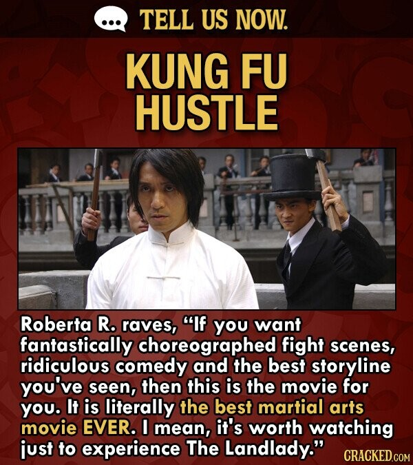 TELL US NOW. KUNG FU HUSTLE Roberta R. raves, If you want fantastically choreographed fight scenes, ridiculous comedy and the best storyline you've seen, then this is the movie for YOu. It is literally the best martial arts movie EVER. I mean, it's worth watching just to experience The Landlady.