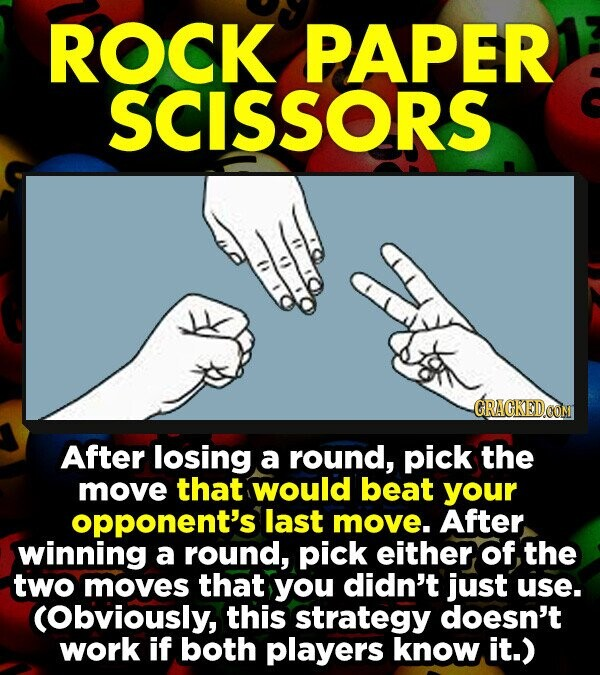 ROCK PAPER SCISSORS GRACKEDCON After losing a round, pick the move that would beat your opponent's last move. After winning a round, pick either, of the two moves that you didn't just use. (Obviously, this strategy doesn't work if both players know it.)