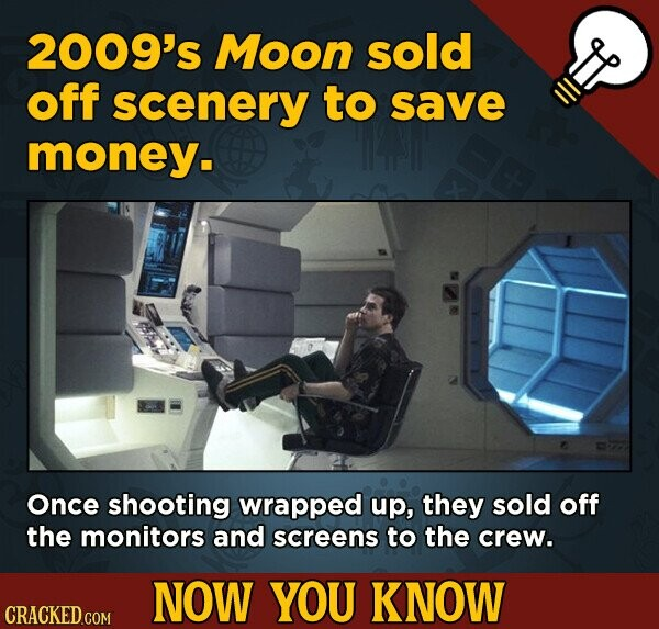 2009's Moon sold off scenery to save money. Once shooting wrapped up, they sold off the monitors and screens to the crew. NOW YOU KNOW