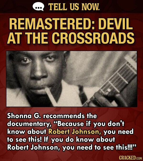 TELL US NOW. REMASTERED: DEVIL AT THE CROSSROADS Shonna G. recommends the documentary, Because if you don't know about Robert Johnson, you need to see this! If you do know about Robert Johnson, you need to see this!!!