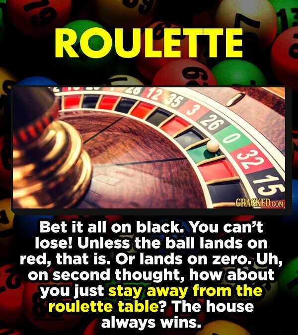 ROULETTE LErI L 5 326 97 O E CRAGKEDCO Bet it all on black. You can't lose! Unless the ball lands on red, that is. Or lands on zero. Uh, on second thought, how about you just stay away from the roulette table? The house always wins.