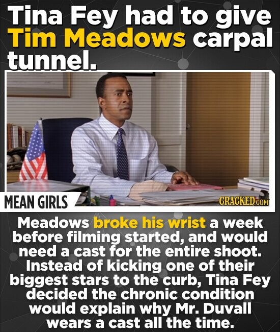 Tina Fey had to give Tim Meadows carpal tunnel. MEAN GIRLS CRACKED CO Meadows broke his wrist a week before filming started, and would need a cast for the entire shoot. Instead of kicking one of their biggest stars to the curb, Tina Fey decided the chronic condition would explain why