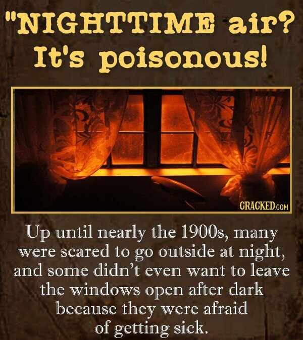 NIGHTTIME air? It's poisonous! Up until nearly the 1900s, many were scared to go outside at night, and some didn't even want to leave the windows open after dark because they were afraid of getting sick.