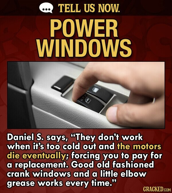 TELL US NOW. POWER WINDOWS Daniel S. says, They don't work when it's too cold out and the motors die eventuallyi forcing you to pay for a replacement. Good old fashioned crank windows and a little elbow grease works every time. CRACKED.COM