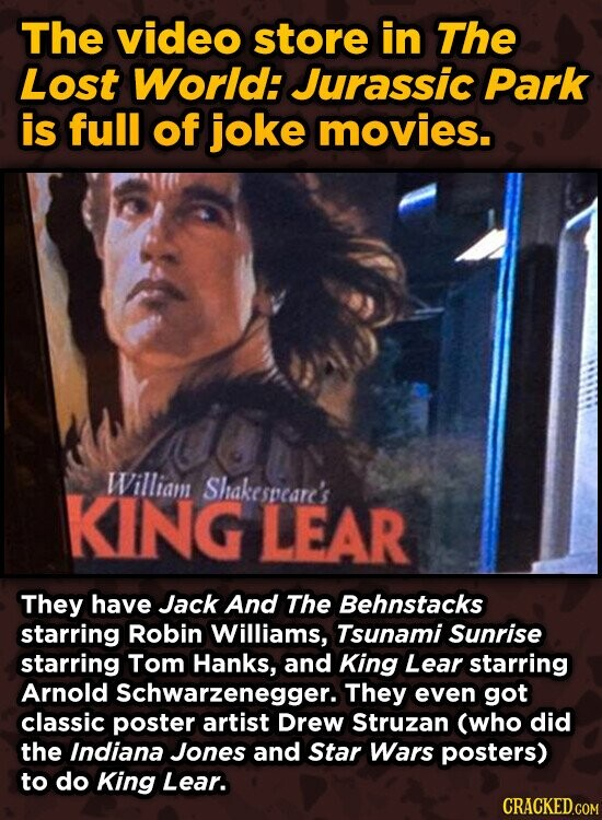The video store in The Lost World: Jurassic Park is full of joke movies. William KING Shakespeare's LEAR They have Jack And The Behnstacks starring Ro