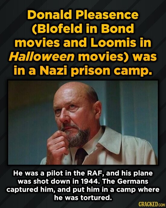 Donald Pleasence (Blofeld in Bond movies and Loomis in Halloween movies) was in a Nazi prison camp. He was a pilot in the RAF, and his plane was shot