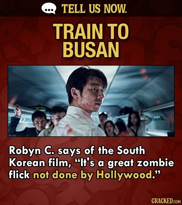 TELL US NOW. TRAIN TO BUSAN Robyn C. says of the South Korean film, It's a great zombie flick not done by Hollywood.