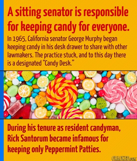 A sitting senator is responsible for keeping candy for everyone. In 1965, California senator George Murphy began keeping candy in his desk drawer to share with other lawmakers. The practice stuck, and to this day there is a designated Candy Desk. During his tenure as resident candyman, Rick Santorum became