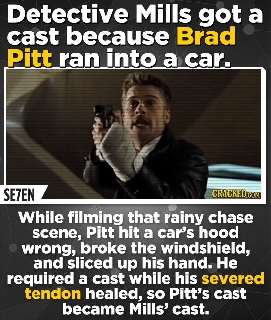 Detective Mills got a cast because Brad Pitt ran into a car. SE7EN CRACKEDCO While filming that rainy chase scene, Pitt hit a car's hood wrong, broke the windshield, and sliced up his hand. He required a cast while his severed tendon healed, so Pitt's cast became Mills' cast.