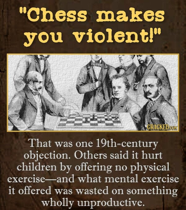 CHess makes you violent! That was one 19th-century objection. Others said it hurt children by offering no physical exercise-and what mental exercise it offered was wasted on something wholly unproductive.