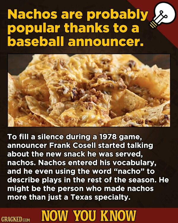 Nachos are probably popular thanks to a baseball announcer. To fill a silence during a 1978 game, announcer Frank Cosell started talking about the new