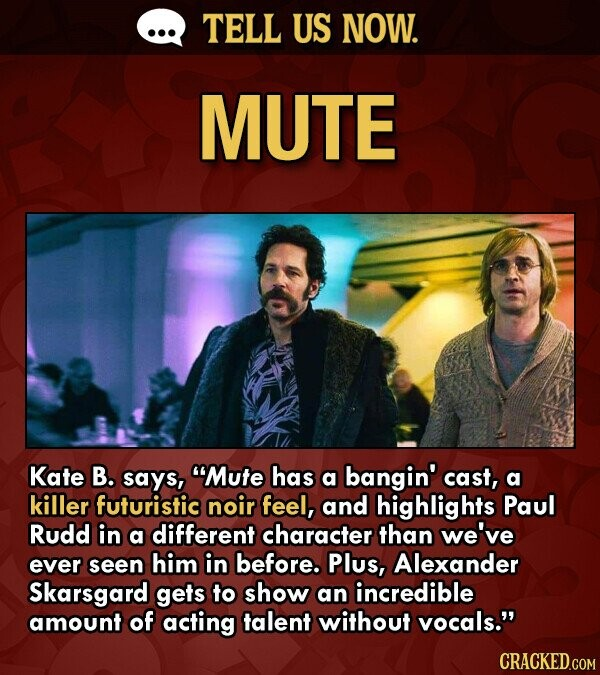 TELL US NOW. MUTE Kate B. says, Mute has a bangin' cast, a killer futuristic noir feel, and highlights Paul Rudd in a different character than we've ever seen him in before. Plus, Alexander Skarsgard gets to show an incredible amount of acting talent without vocals. CRACKED.COM