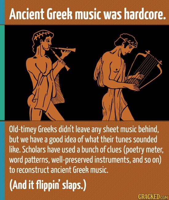 Ancient Greek music was hardcore. Old-timey Greeks didn't leave any sheet music behind, but we have a good idea of what their tunes sounded like. Scholars have used a bunch of clues (poetry meter, word patterns, well-preserved instruments, and SO on) to reconstruct ancient Greek music. (And it flippin' slaps.)