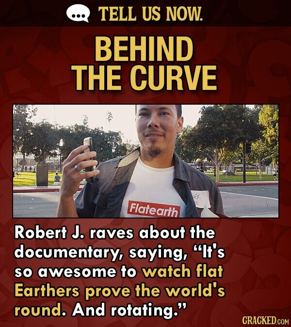 TELL US NOW. BEHIND THE CURVE Flatearth Robert J. raves about the documentary, saying, It's so awesome to watch flat Earthers prove the world's round. And rotating. CRACKED.COM