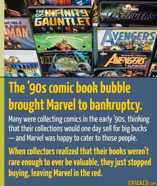 THE NFINITY DLDEiS MARVEL GAUNTLET NCIBLE MAN VENGERS MINEL FOPEAVOLR MARVE THAEOOS AvEVGERS SENOIS DAvS >RIme The 'g0s comic book bubble brought Marvel to bankruptcy. Many were collecting comics in the early 'g0s, thinking that their collections would one day sell for big bucks -and Marvel was happy to cater