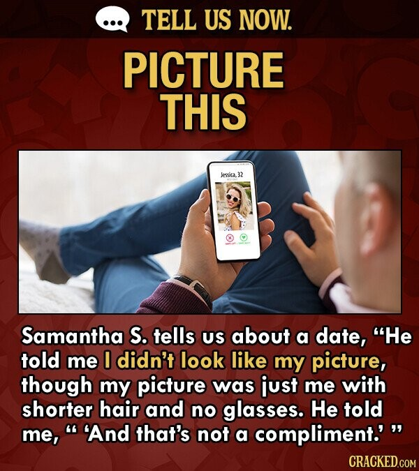 TELL US NOW. PICTURE THIS Jessica.32 Samantha S. tells US about a date, He told me didn't look like my picture, though my picture was just me with shorter hair and no glasses. He told me, 'And that's not a compliment.' CRACKED.COM