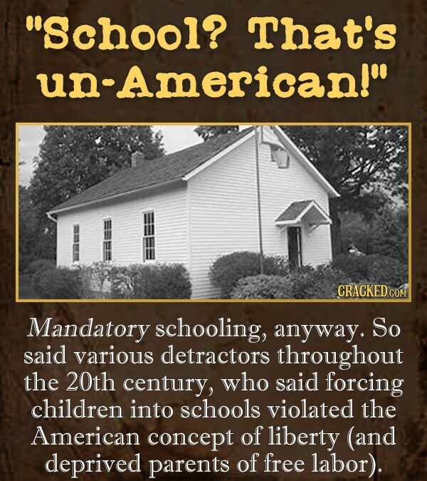 School? That's un American! CRACKED CO Mandatory schooling, anyway. So said various detractors throughout the 20th century, who said forcing children into schools violated the American concept of liberty (and deprived parents of free labor).