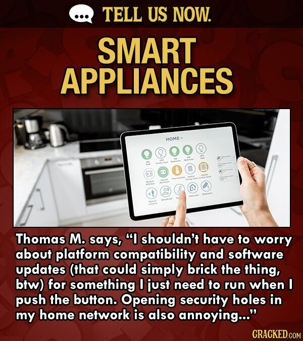 TELL US NOW. SMART APPLIANCES HOMEY B 0 01 Thomas M. says, I shouldn't have to worry about platform compatibility and software updates (that could simply brick the thing, btw) for something I just need to run when I push the button. Opening security holes in my home network