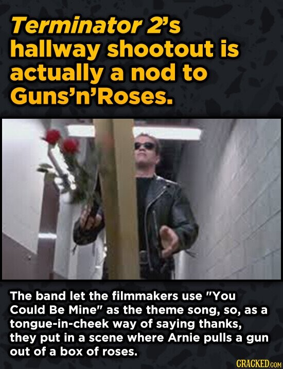 Terminator 2's hallway shootout is actually a nod to Guns'n'Roses. The band let the filmmakers use You Could Be Mine as the theme song, so, as a ton