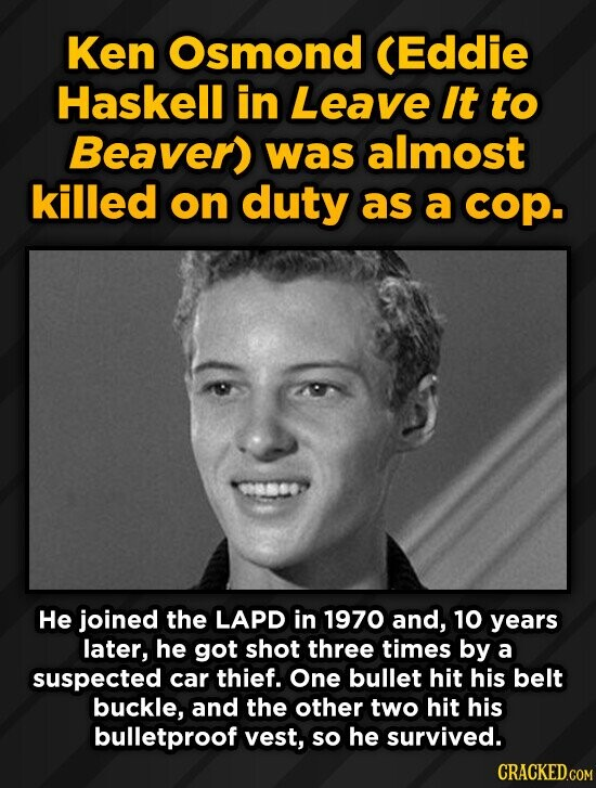 Ken Osmond (Eddie Haskell in Leave It to Beaver) was almost killed on duty as a cop. He joined the LAPD in 1970 and, 10 years later, he got shot three
