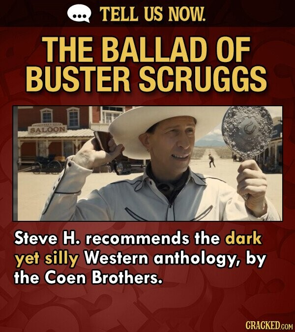 TELL US NOW. THE BALLAD OF BUSTER SCRUGGS SALOON Steve H. recommends the dark yet silly Western anthology, by the Coen Brothers.