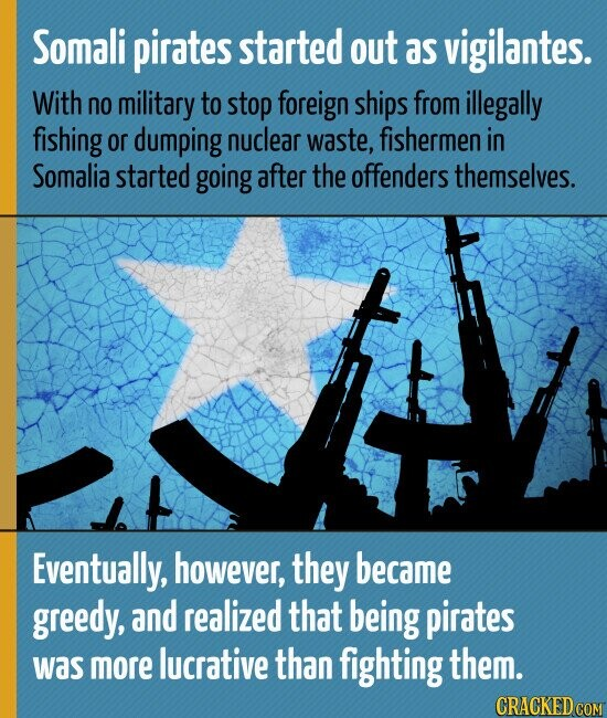 Somali pirates started out as vigilantes. With no military to stop foreign ships from illegally fishing or dumping nuclear waste, fishermen in Somalia started going after the offenders themselves. Eventually, however, they became greedy, and realized that being pirates was more lucrative than fighting them.