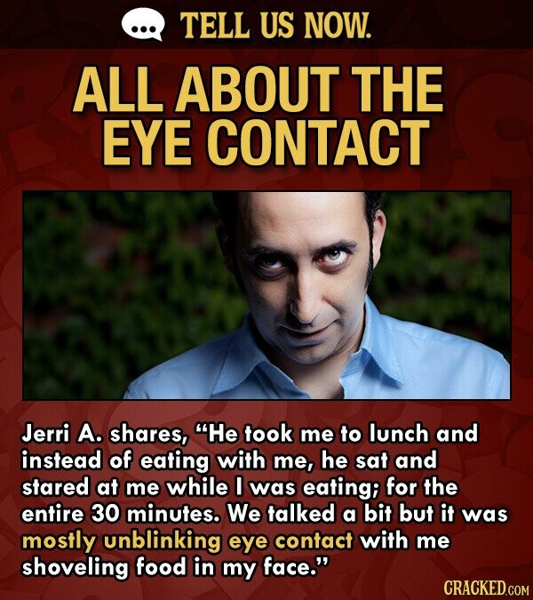 TELL US NOW. ALL ABOUT THE EYE CONTACT Jerri A. shares, He took me to lunch and instead of eating with me, he sat and stared at me while I was eating; for the entire 30 minutes. We talked a bit but it was mostly unblinking eye contact with me