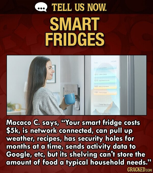 TELL US NOW. SMART FRIDGES 1215. 1430 1200 Corote Eveot Macaco C. says, Your smart fridge costs $5k, is network connected, can pull up weather, recipes, has security holes for months at a time, sends activity data to Google, eto, but its shelving can't store the amount of food a