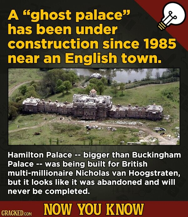 A ghost palace has been under construction since 1985 near an English town. Hamilton Palace -. bigger than Buckingham Palace-- was being built for B