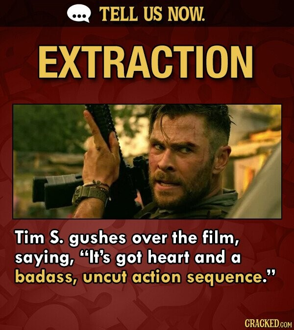 TELL US NOW. EXTRACTION Tim S. gushes over the film, saying, It's got heart and a badass, uncut action sequence.