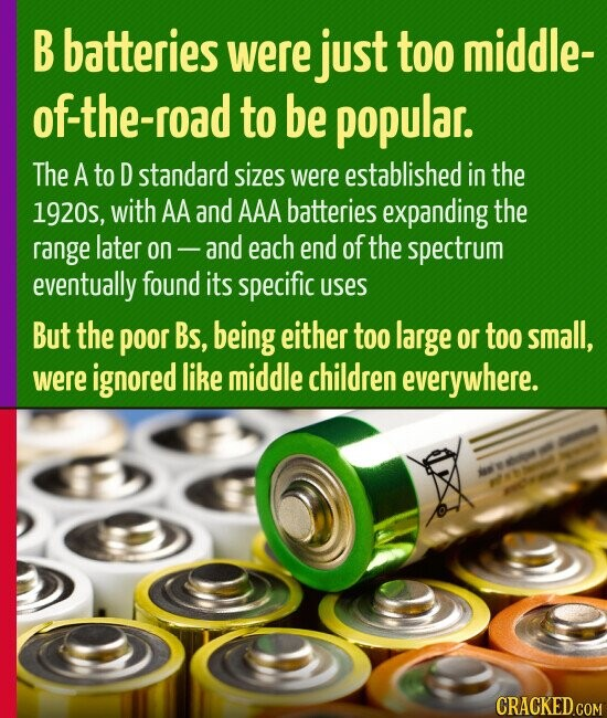 B batteries were just too middle- of-the-road to be popular. The A to D standard sizes were established in the 1920s, with AA and AAA batteries expanding the range later On and each end of the spectrum eventually found its specific uSes But the poor Bs, being either too large
