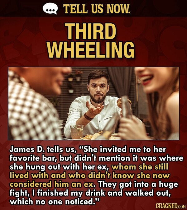TELL US NOW. THIRD WHEELING James D. tells US, She invited me to her favorite bar, but didn't mention it was where she hung out with her ex, whom she still lived with and who didn't know she now considered him an ex. They got into a huge fight, I