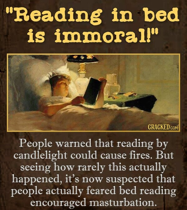 Reading in bed is immoral! CRACKED.CON People warned that reading by candlelight could fires. cause But seeing how rarely this actually happened, it's now suspected that people actually feared bed reading encouraged masturbation.