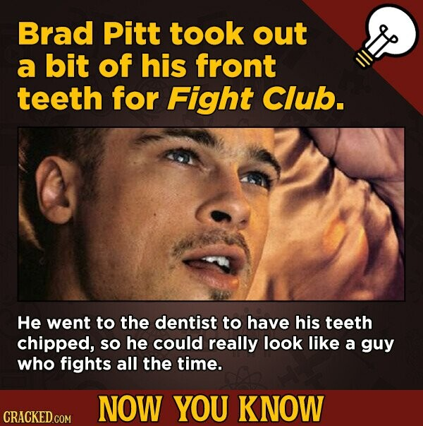 Brad Pitt took out a bit of his front teeth for Fight Club. He went to the dentist to have his teeth chipped, So he could really look like a guy who f