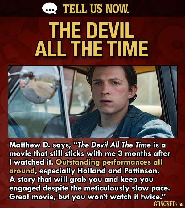 TELL US NOW. THE DEVIL ALL THE TIME Matthew D. says, The Devil All The Time is a movie that still sticks with me 3 months after I watched it. Outstanding performances all around, especially Holland and Pattinson. A story that will grab you and keep you engaged despite the