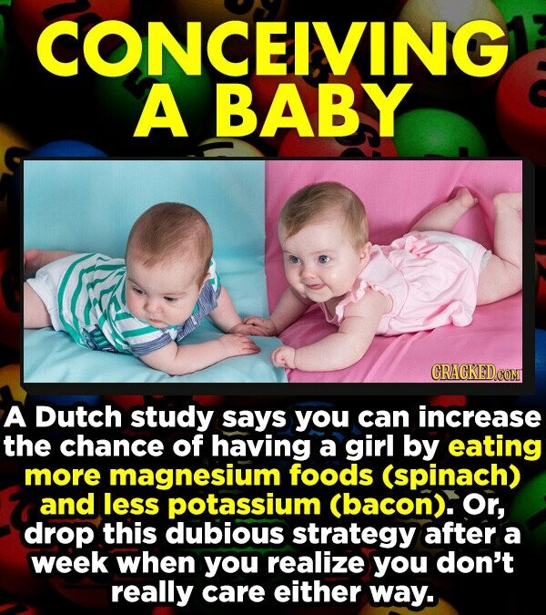CONCEIVING A BABY A Dutch study says you can increase the chance of having a girl by eating more magnesium foods (spinach) and less potassium (bacon). Or, drop this dubious strategy after a week When you realize you don't really care either way.