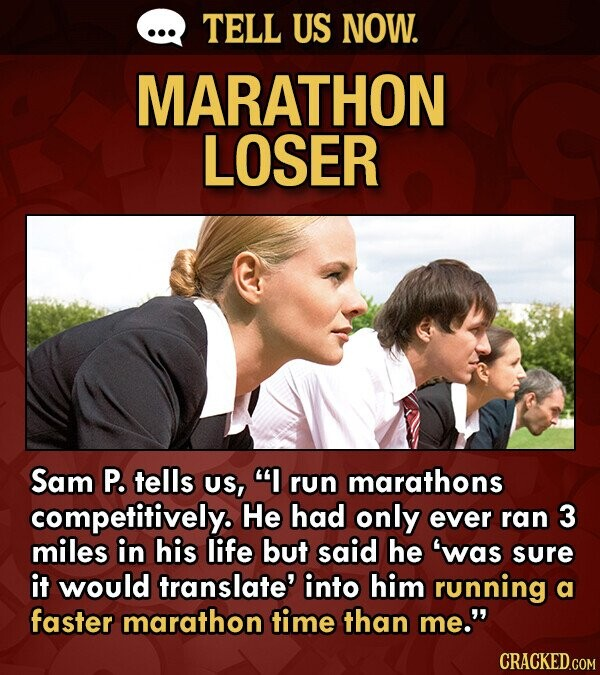 TELL US NOW. MARATHON LOSER Sam P. tells US, I run marathons competitively. He had only ever ran 3 miles in his life but said he 'was sure it would translate' into him running a faster marathon time than me.