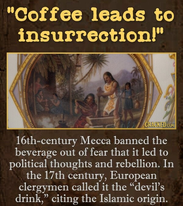 Coffee leads to insurrection! century Mecca banned the beverage out of fear that it led to political thoughts and rebellion. In the 17th century, European clergymen called it the devil's drink, citing the Islamic origin.