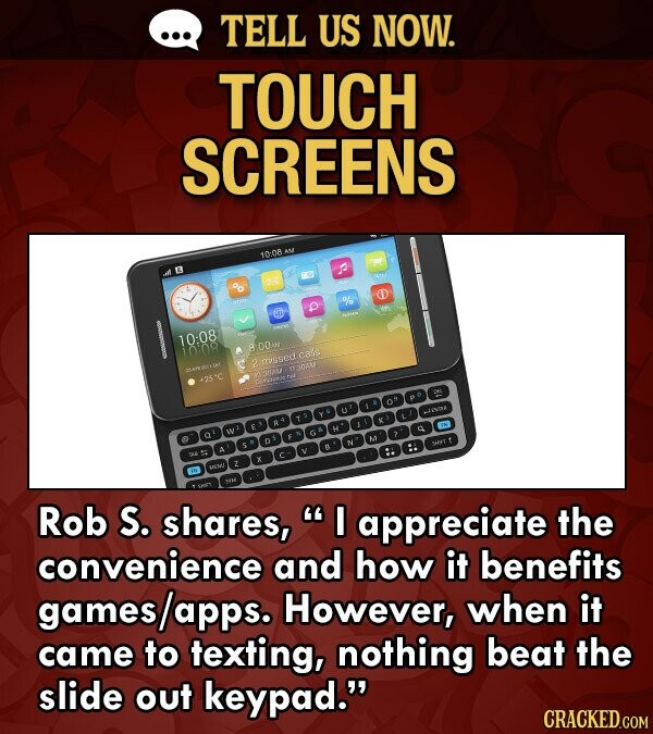 TELL US NOW. TOUCH SCREENS 10:08 o D % D 10:08 1008 O05 cals mgsed 307051 TENAN A25'C AODGOGDHIDODO Rob S. shares, I appreciate the convenience and how it benefits gameslapps. However, when it came to texting, nothing beat the slide out keypad.