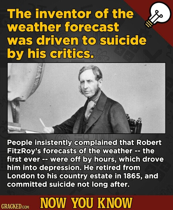 The inventor of the weather forecast was driven to suicide by his critics. People insistently complained that Robert FitzRoy's forecasts of the weathe