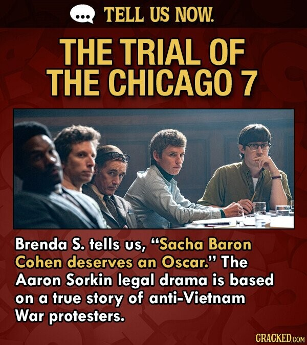 TELL US NOW. THE TRIAL OF THE CHICAGO 7 Brenda S. tells US, Sacha Baron Cohen deserves an Oscar. The Aaron Sorkin legal drama is based on a true story of anti-Vietnam War protesters. CRACKED.COM