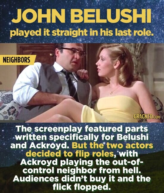 JOHN BELUSHI played it straight in his last role. NEIGHBORS CRACKED COM The screenplay featured parts written specifically for Belushi and Ackroyd. But the two actors decided to flip roles, with Ackroyd playing the out-of- control neighbor from hell. Audiences didn't buy it and the flick flopped.