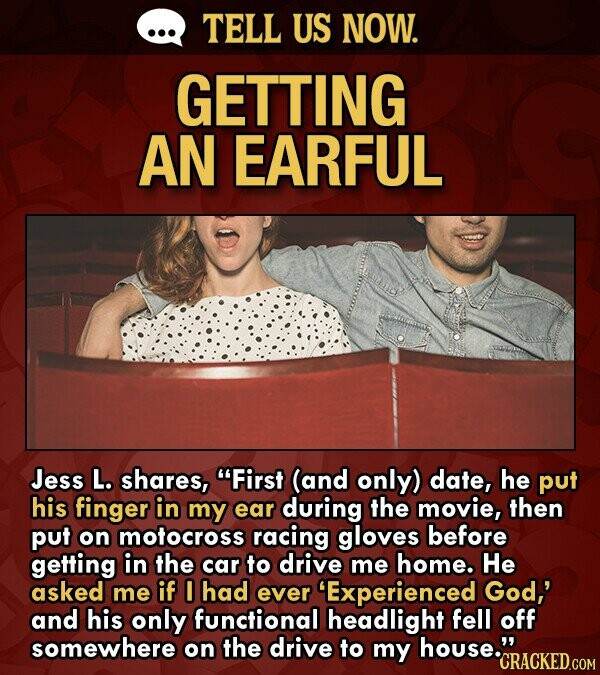 TELL US NOW. GETTING AN EARFUL Jess L. shares, First (and only) date, he put his finger in my ear during the movie, then put on motocross racing gloves before geting in the car to drive me home. He asked me if I had ever 'Experienced God,' and his only