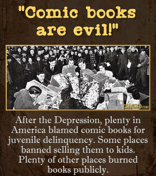 Comic books are evill IVORySNOW CRACKED.COM After the Depression, plenty in America blamed comic books for juvenile delinquency. Some places banned selling them to kids. Plenty of other places burned books publicly.