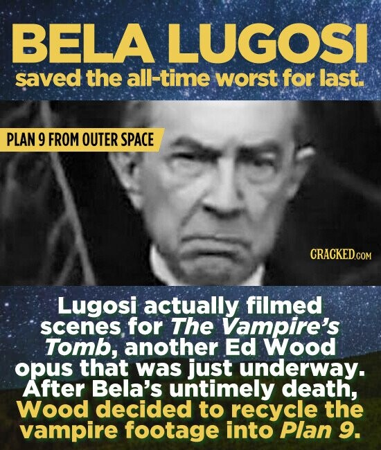 BELA LUGOSI saved the all-time worst for last. PLAN 9 FROM OUTER SPACE Lugosi actually filmed scenes, for The Vampire's Tomb, another Ed Wood opus that was just underway. After Bela's untimely death, Wood decided to recycle the vampire footage into Plan 9.