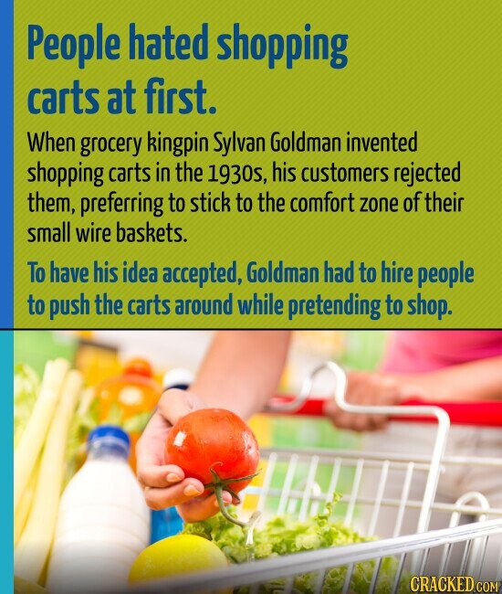 People hated shopping carts at first. When grocery kingpin Sylvan Goldman invented shopping carts in the 1930s, his customers rejected them, preferring to stick to the comfort zone of their small wire baskets. To have his idea accepted, Goldman had to hire people to push the carts around while pretending